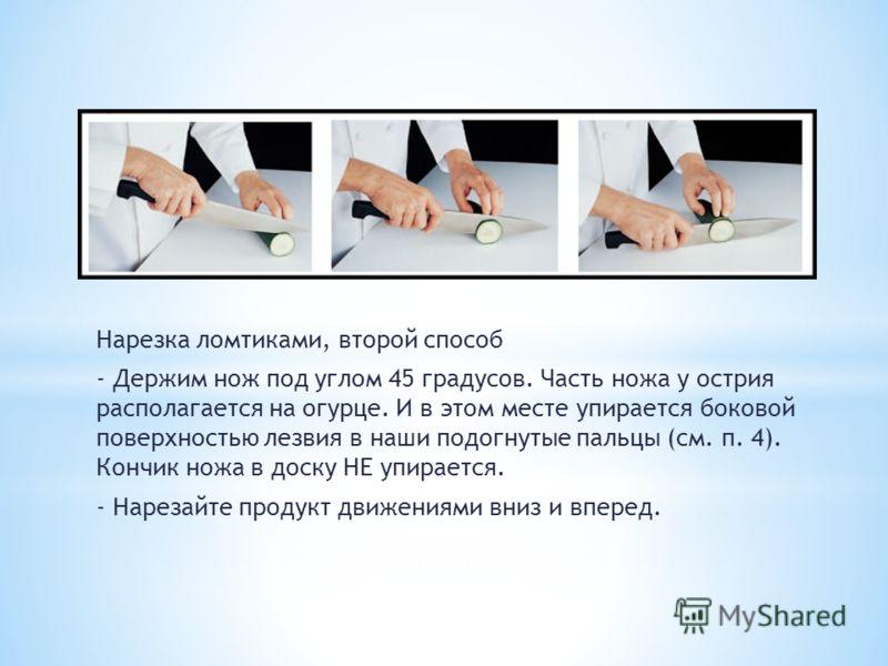 Нарезка ломтиками, второй способ - Держим нож под углом 45 градусов. Часть ножа у острия располагается на огурце. И в этом месте упирается боковой поверхностью лезвия в наши подогнутые пальцы (см. п. 4). Кончик ножа в доску НЕ упирается. - Нарезайте
