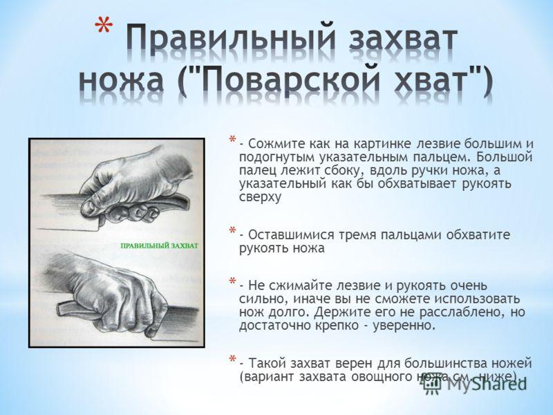 * - Сожмите как на картинке лезвие большим и подогнутым указательным пальцем. Большой палец лежит сбоку, вдоль ручки ножа, а указательный как бы обхватывает рукоять сверху * - Оставшимися тремя пальцами обхватите рукоять ножа * - Не сжимайте лезвие и