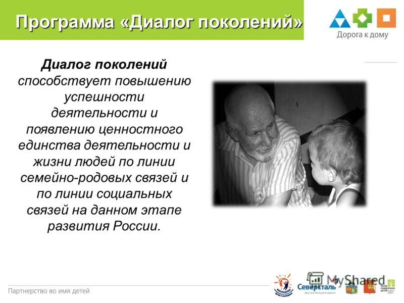 Программа «Диалог поколений» Диалог поколений способствует повышению успешности деятельности и появлению ценностного единства деятельности и жизни людей по линии семейно-родовых связей и по линии социальных связей на данном этапе развития России.