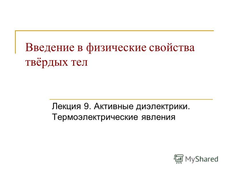 Введение в физические свойства твёрдых тел Лекция 9. Активные диэлектрики. Термоэлектрические явления