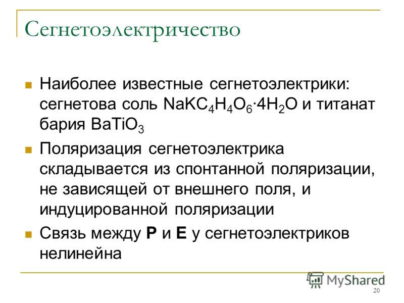 20 Сегнетоэлектричество Наиболее известные сегнетоэлектрики: сегнетова соль NaKC 4 H 4 O 6 ·4H 2 O и титанат бария BaTiO 3 Поляризация сегнетоэлектрика складывается из спонтанной поляризации, не зависящей от внешнего поля, и индуцированной поляризаци