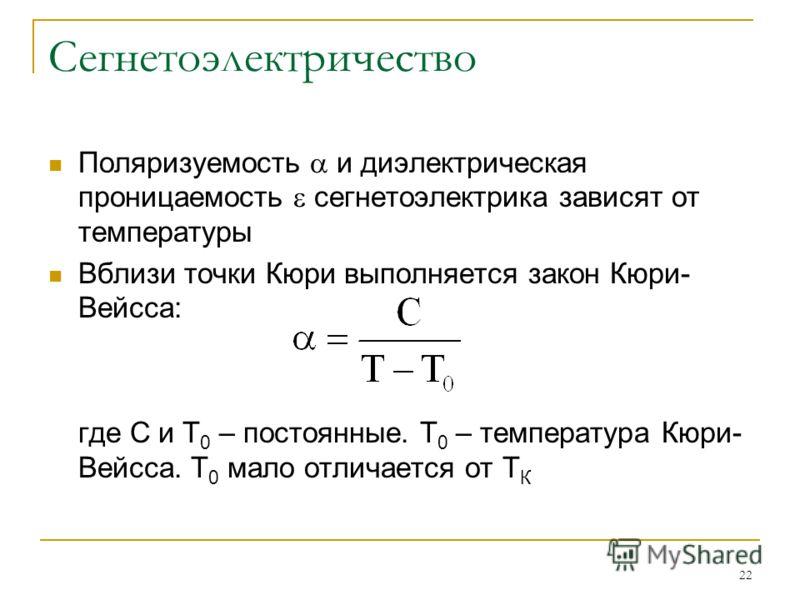 22 Сегнетоэлектричество Поляризуемость и диэлектрическая проницаемость сегнетоэлектрика зависят от температуры Вблизи точки Кюри выполняется закон Кюри- Вейсса: где С и Т 0 – постоянные. Т 0 – температура Кюри- Вейсса. Т 0 мало отличается от Т К