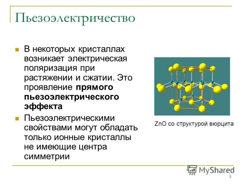 3 Пьезоэлектричество В некоторых кристаллах возникает электрическая поляризация при растяжении и сжатии. Это проявление прямого пьезоэлектрического эффекта Пьезоэлектрическими свойствами могут обладать только ионные кристаллы не имеющие центра симмет