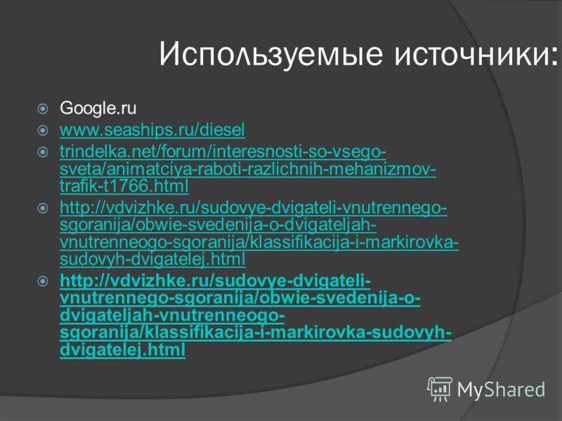 Используемые источники: Google.ru www.seaships.ru/diesel trindelka.net/forum/interesnosti-so-vsego- sveta/animatciya-raboti-razlichnih-mehanizmov- trafik-t1766.html trindelka.net/forum/interesnosti-so-vsego- sveta/animatciya-raboti-razlichnih-mehaniz
