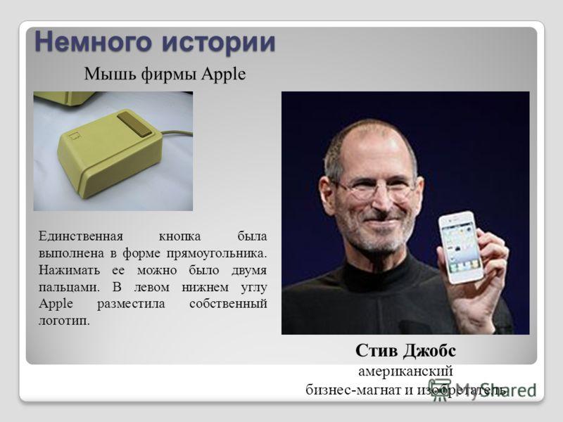 Немного истории Стив Джобс американский бизнес-магнат и изобретатель Мышь фирмы Apple Единственная кнопка была выполнена в форме прямоугольника. Нажимать ее можно было двумя пальцами. В левом нижнем углу Apple разместила собственный логотип.