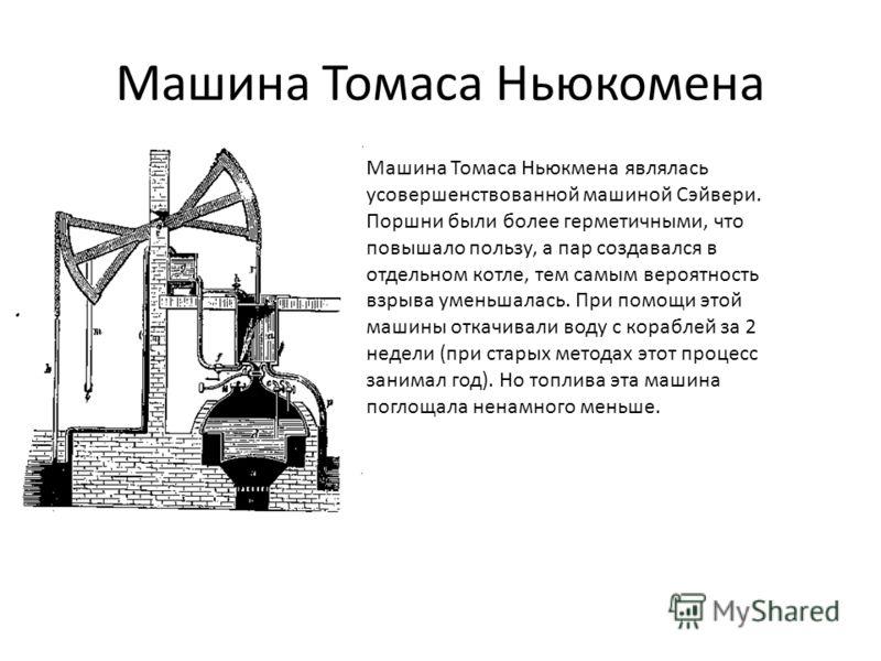 Машина Томаса Ньюкомена Машина Томаса Ньюкмена являлась усовершенствованной машиной Сэйвери. Поршни были более герметичными, что повышало пользу, а пар создавался в отдельном котле, тем самым вероятность взрыва уменьшалась. При помощи этой машины отк