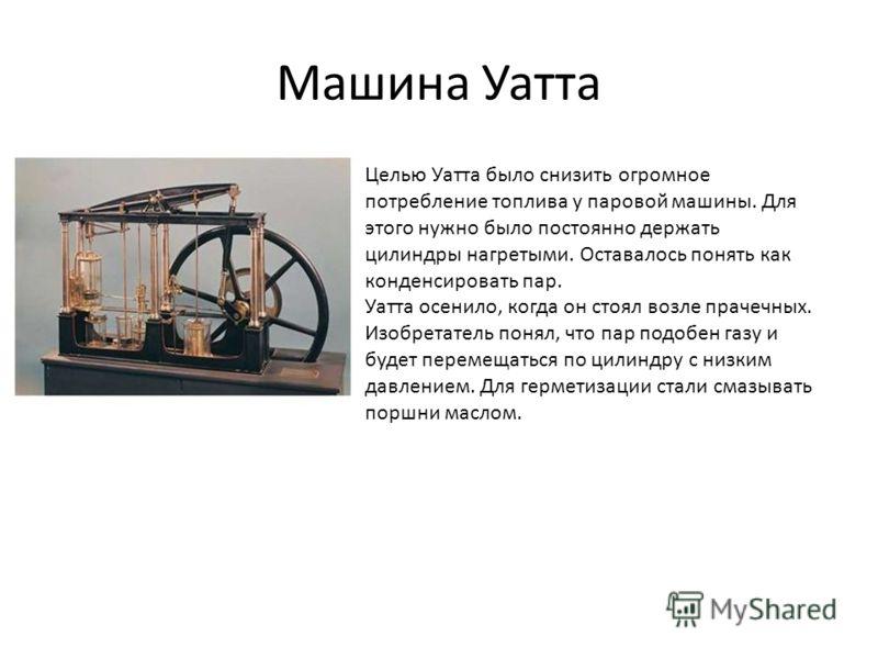 Машина Уатта Целью Уатта было снизить огромное потребление топлива у паровой машины. Для этого нужно было постоянно держать цилиндры нагретыми. Оставалось понять как конденсировать пар. Уатта осенило, когда он стоял возле прачечных. Изобретатель поня