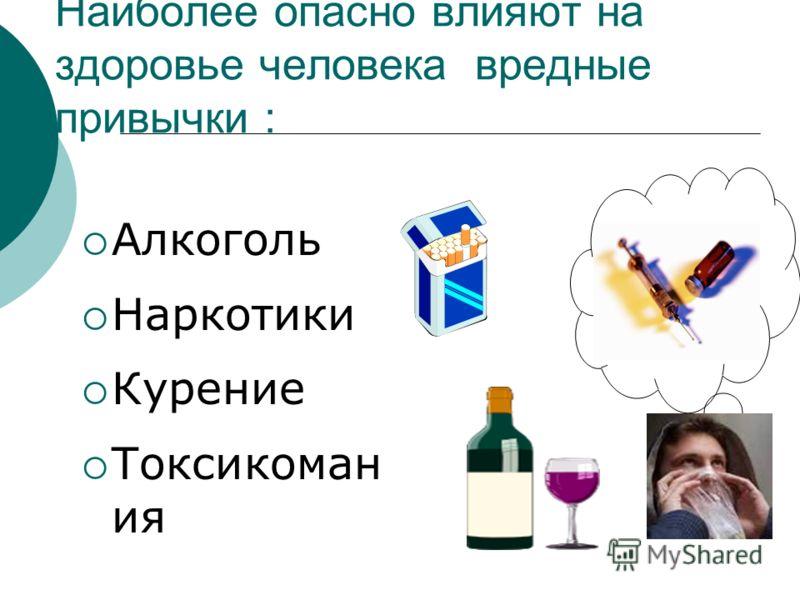 Наиболее опасно влияют на здоровье человека вредные привычки : Алкоголь Наркотики Курение Токсикоман ия