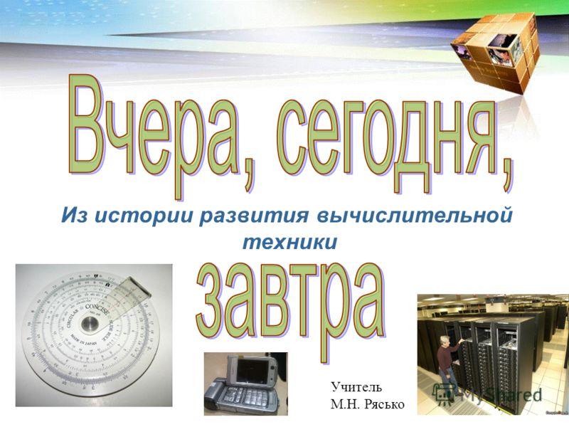 Из истории развития вычислительной техники Учитель М.Н. Рясько