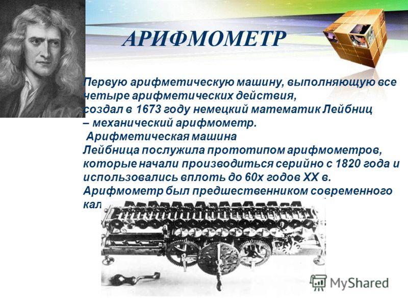 Первую арифметическую машину, выполняющую все четыре арифметических действия, создал в 1673 году немецкий математик Лейбниц – механический арифмометр. Арифметическая машина Лейбница послужила прототипом арифмометров, которые начали производиться сери