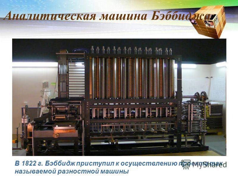 Аналитическая машина Бэббиджа В 1822 г. Бэббидж приступил к осуществлению проекта так называемой разностной машины