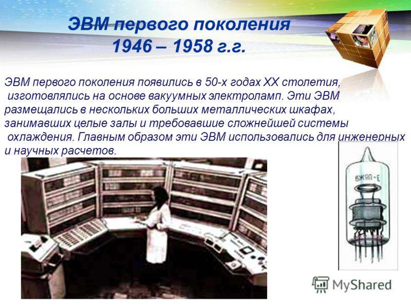ЭВМ первого поколения появились в 50-х годах XX столетия, изготовлялись на основе вакуумных электроламп. Эти ЭВМ размещались в нескольких больших металлических шкафах, занимавших целые залы и требовавшие сложнейшей системы охлаждения. Главным образом