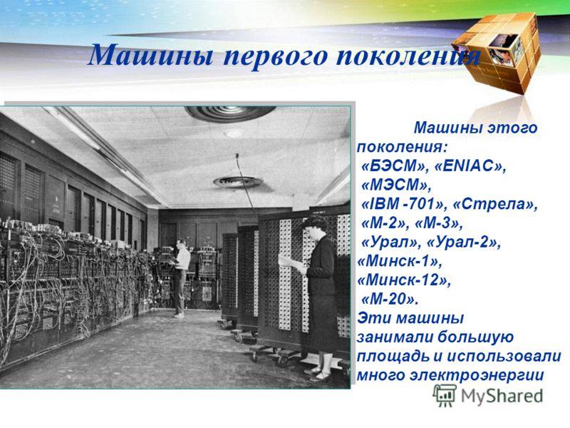 Машины первого поколения Машины этого поколения: «БЭСМ», «ENIAC», «МЭСМ», «IBM -701», «Стрела», «М-2», «М-3», «Урал», «Урал-2», «Минск-1», «Минск-12», «М-20». Эти машины занимали большую площадь и использовали много электроэнергии