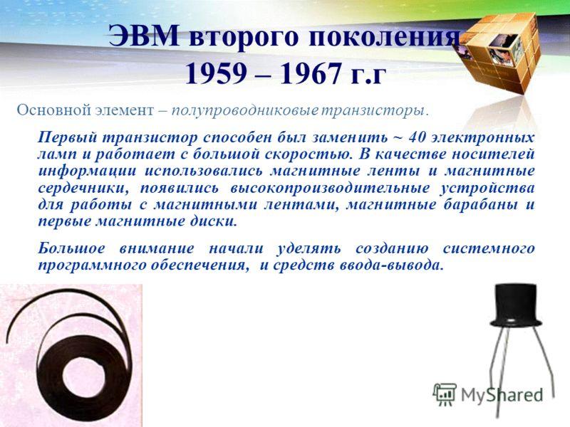 ЭВМ второго поколения 1959 – 1967 г.г Основной элемент – полупроводниковые транзисторы. Первый транзистор способен был заменить ~ 40 электронных ламп и работает с большой скоростью. В качестве носителей информации использовались магнитные ленты и маг