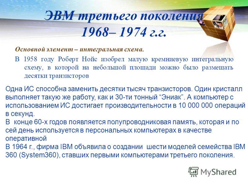 ЭВМ третьего поколения 1968– 1974 г.г. Основной элемент – интегральная схема. В 1958 году Роберт Нойс изобрел малую кремниевую интегральную схему, в которой на небольшой площади можно было размещать десятки транзисторов Одна ИС способна заменить деся