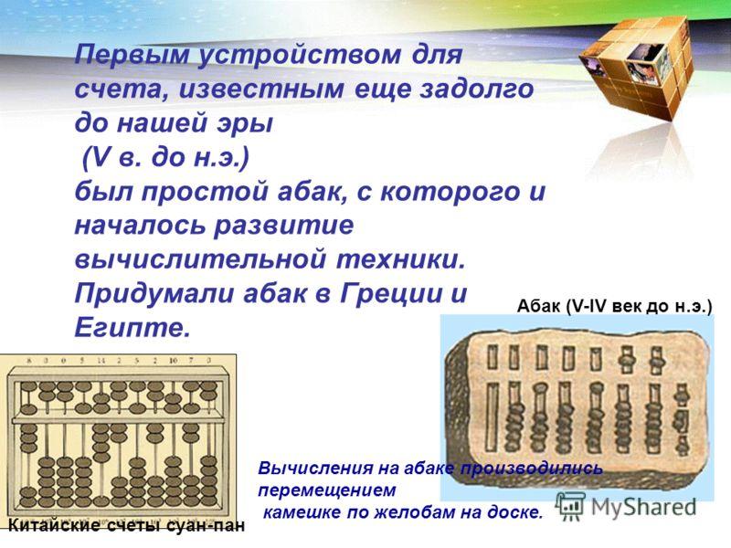 Первым устройством для счета, известным еще задолго до нашей эры (V в. до н.э.) был простой абак, с которого и началось развитие вычислительной техники. Придумали абак в Греции и Египте. Китайские счеты суан-пан Абак (V-IV век до н.э.) Вычисления на