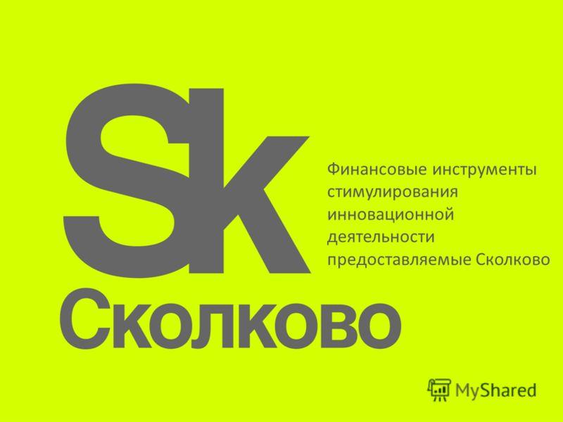 Финансовые инструменты стимулирования инновационной деятельности предоставляемые Сколково
