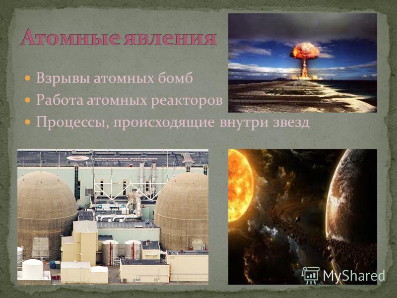 Взрывы атомных бомб Работа атомных реакторов Процессы, происходящие внутри звезд