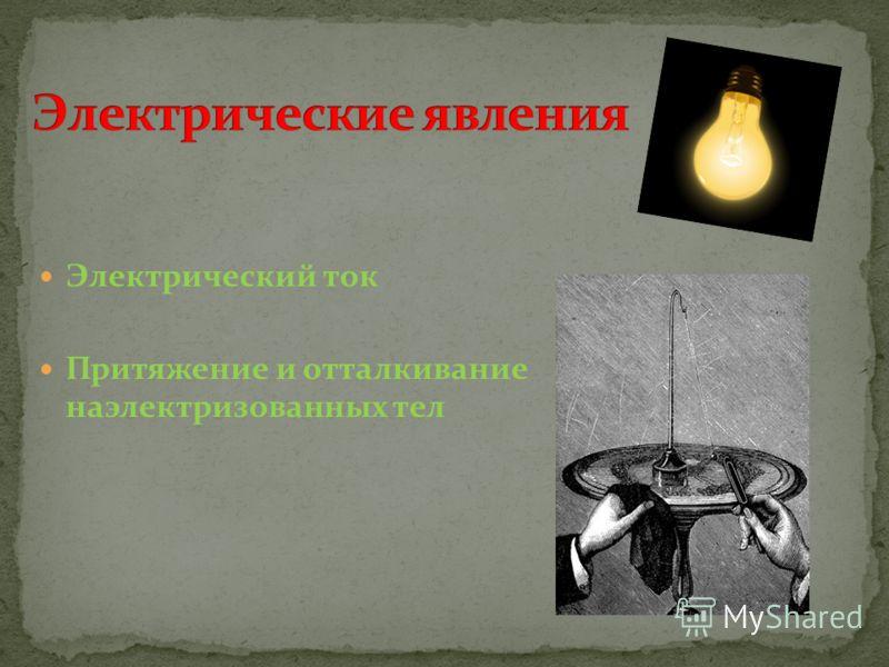 Электрический ток Притяжение и отталкивание наэлектризованных тел