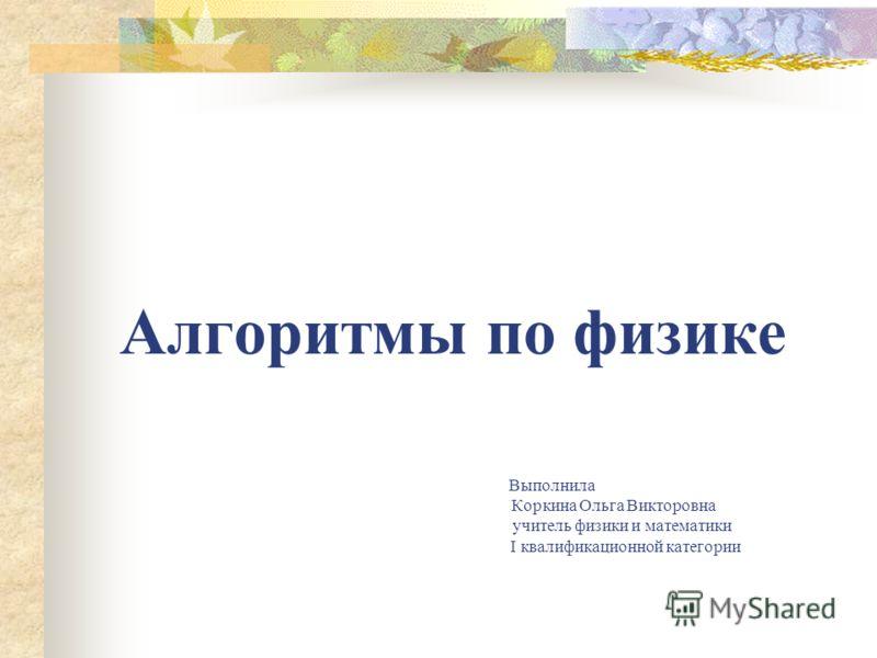 Алгоритмы по физике Выполнила Коркина Ольга Викторовна учитель физики и математики I квалификационной категории