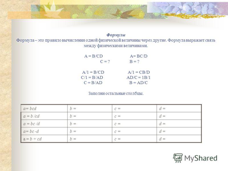 Формулы Формула – это правило вычисления одной физической величины через другие. Формула выражает связь между физическими величинами. А = В/CD A= BC/D C = ? B = ? А/1 = B/CDA/1 = CB/D C/1 = B/ADAD/C = 1B/1 C = B/ADB = AD/C Заполни остальные столбцы.
