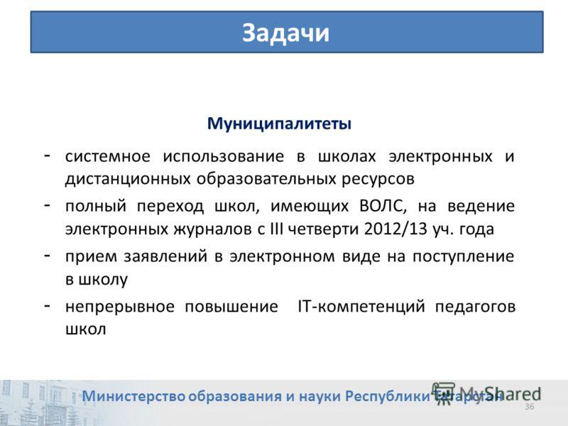 Задачи 36 Министерство образования и науки Республики Татарстан Муниципалитеты - системное использование в школах электронных и дистанционных образовательных ресурсов - полный переход школ, имеющих ВОЛС, на ведение электронных журналов с III четверти