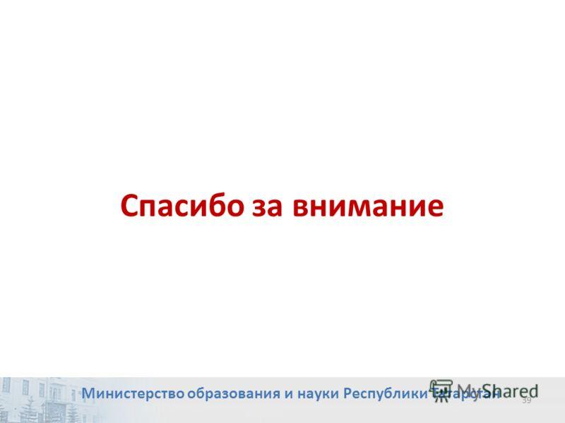 39 Спасибо за внимание Министерство образования и науки Республики Татарстан