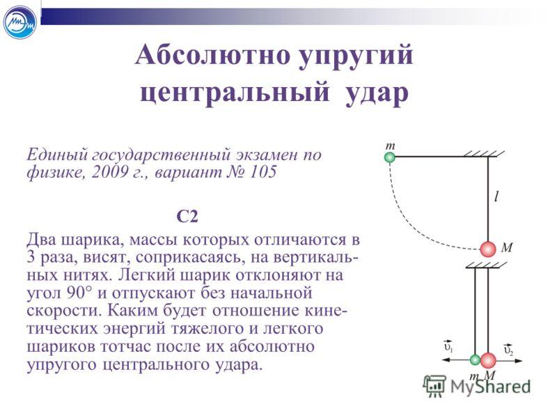 Абсолютно упругий центральный удар Единый государственный экзамен по физике, 2009 г., вариант 105 С2 Два шарика, массы которых отличаются в 3 раза, висят, соприкасаясь, на вертикаль- ных нитях. Легкий шарик отклоняют на угол 90° и отпускают без начал