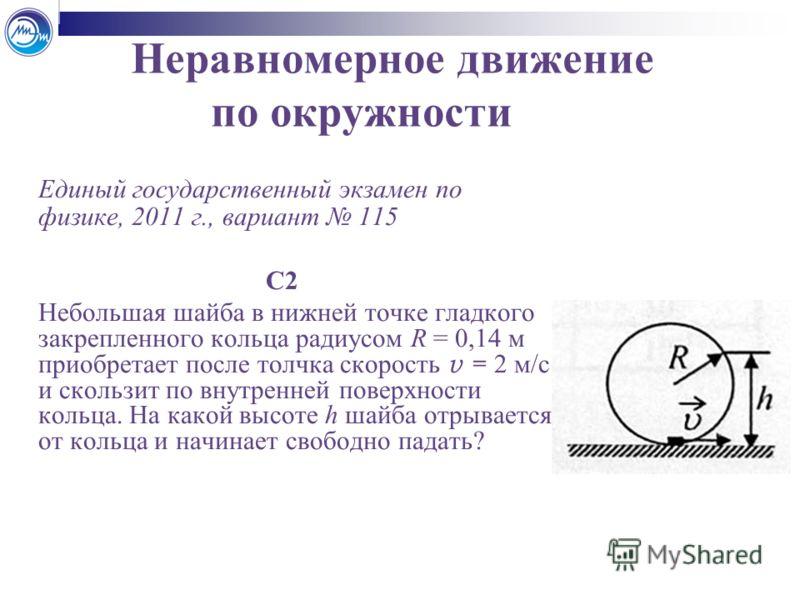 Неравномерное движение по окружности Единый государственный экзамен по физике, 2011 г., вариант 115 С2 Небольшая шайба в нижней точке гладкого закрепленного кольца радиусом R = 0,14 м приобретает после толчка скорость v = 2 м/с и скользит по внутренн