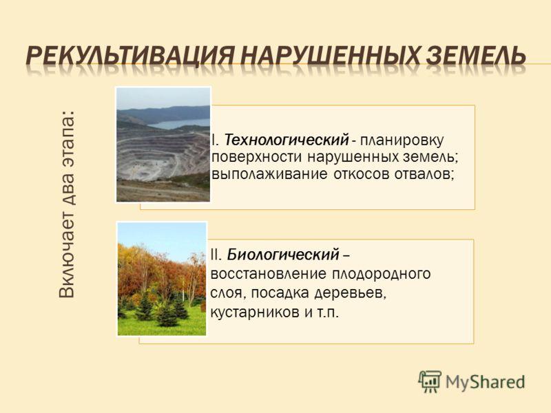 Включает два этапа: I. Технологический - планировку поверхности нарушенных земель; выполаживание откосов отвалов; II. Биологический – восстановление плодородного слоя, посадка деревьев, кустарников и т.п.