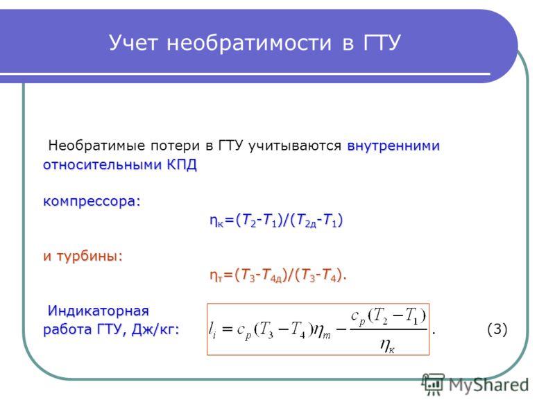 Учет необратимости в ГТУ внутренними Необратимые потери в ГТУ учитываются внутренними относительными КПД компрессора: η к =(T 2 -T 1 )/(T 2д -T 1 ) η к =(T 2 -T 1 )/(T 2д -T 1 ) и турбины: η т =(T 3 -T 4д )/(T 3 -T 4 ). η т =(T 3 -T 4д )/(T 3 -T 4 ).