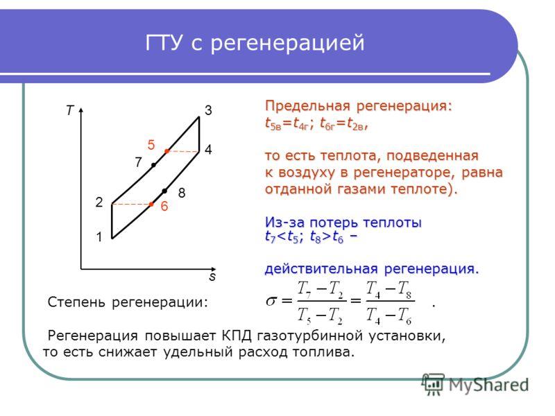 ГТУ с регенерацией Предельная регенерация: t 5в =t 4г ; t 6г =t 2в, то есть теплота, подведенная к воздуху в регенераторе, равна отданной газами теплоте). Из-за потерь теплоты t 7 t 6 – действительная регенерация. Степень регенерации:. Регенерация по