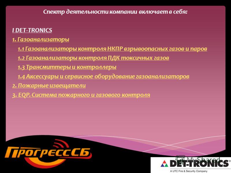 Спектр деятельности компании включает в себя: I DET-TRONICS 1. Газоанализаторы 1.1 Газоанализаторы контроля НКПР взрывоопасных газов и паров1.1 Газоанализаторы контроля НКПР взрывоопасных газов и паров 1.2 Газоанализаторы контроля ПДК токсичных газов