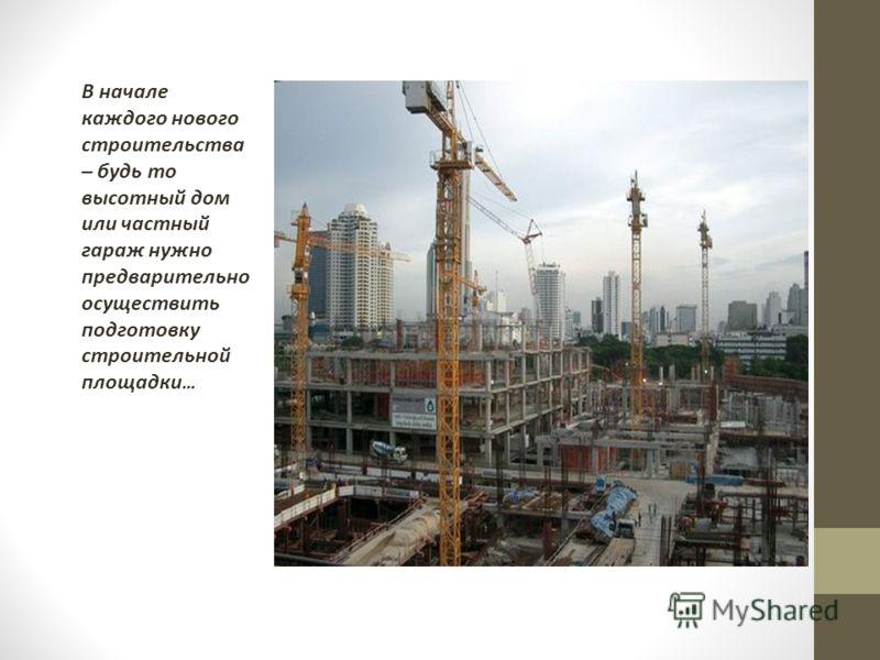 В начале каждого нового строительства – будь то высотный дом или частный гараж нужно предварительно осуществить подготовку строительной площадки …