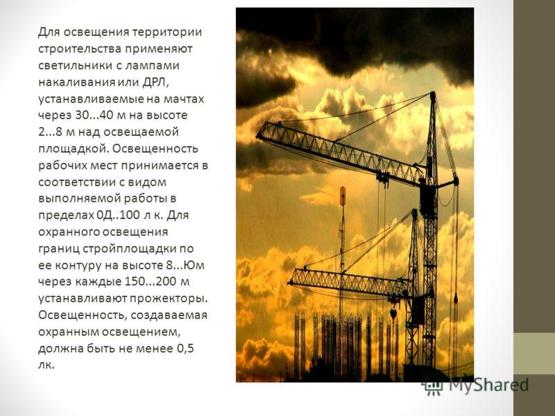 Для освещения территории строительства применяют светильники с лампами накаливания или ДРЛ, устанавливаемые на мачтах через 30...40 м на высоте 2...8 м над освещаемой площадкой. Освещенность рабочих мест принимается в соответствии с видом выполняемой