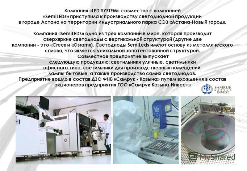Компания «LED SYSTEM» совместно с компанией «SemiLEDs» приступила к производству светодиодной продукции в городе Астана на территории Индустриального парка СЭЗ «Астана-Новый город». Компания «SemiLEDs» одна из трех компаний в мире, которая производит