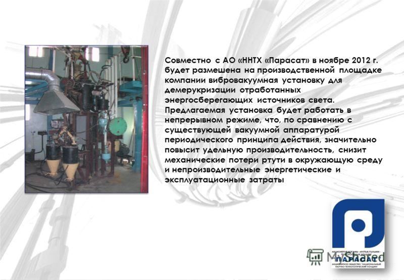 Совместно с АО «ННТХ «Парасат» в ноябре 2012 г. будет размешена на производственной площадке компании вибровакуумная установку для демерукризации отработанных энергосберегающих источников света. Предлагаемая установка будет работать в непрерывном реж