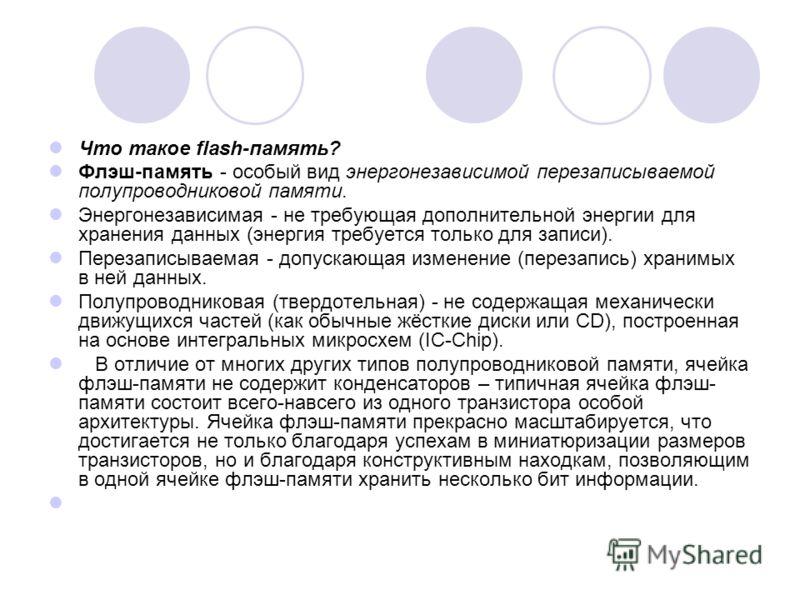 Что такое flash-память? Флэш-память - особый вид энергонезависимой перезаписываемой полупроводниковой памяти. Энергонезависимая - не требующая дополнительной энергии для хранения данных (энергия требуется только для записи). Перезаписываемая - допуск