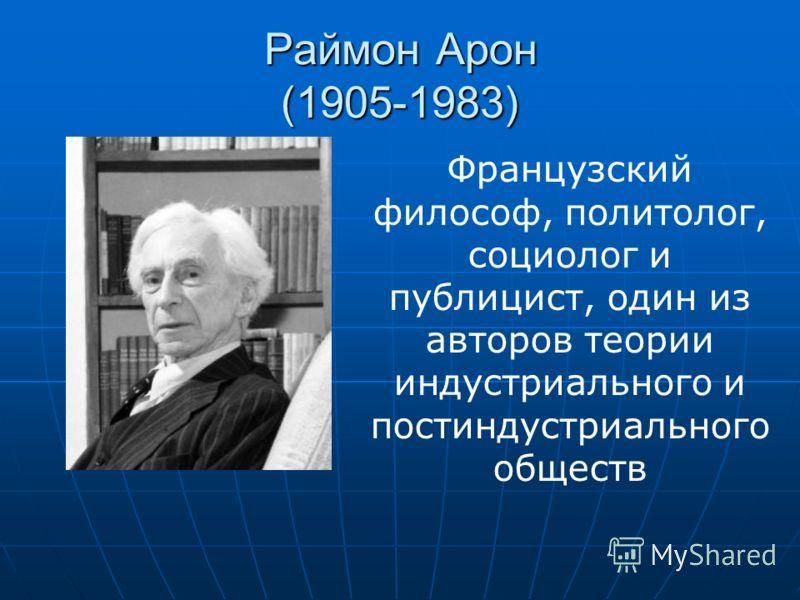 Раймон Арон (1905-1983) Французский философ, политолог, социолог и публицист, один из авторов теории индустриального и постиндустриального обществ
