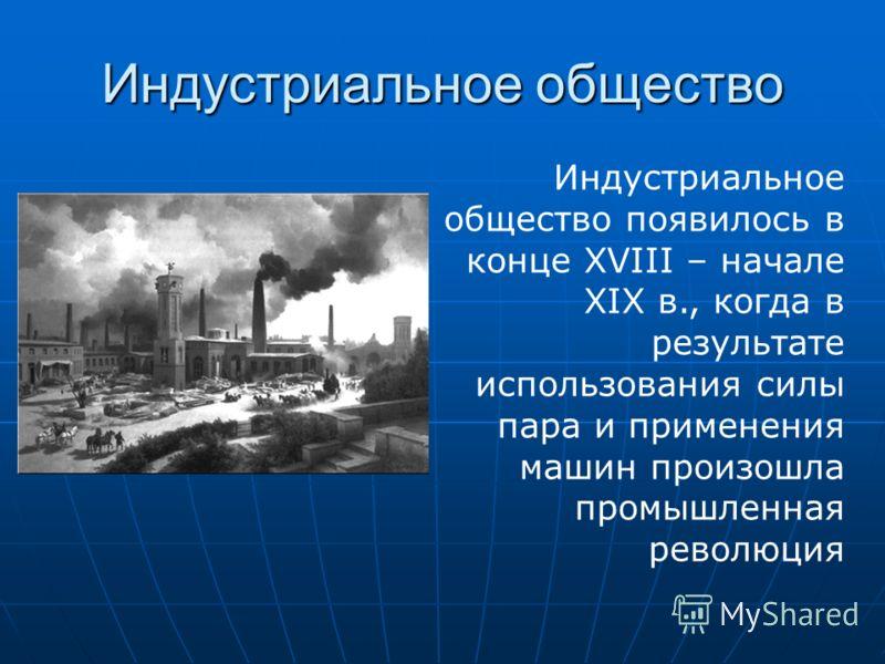 Индустриальное общество Индустриальное общество появилось в конце XVIII – начале XIX в., когда в результате использования силы пара и применения машин произошла промышленная революция