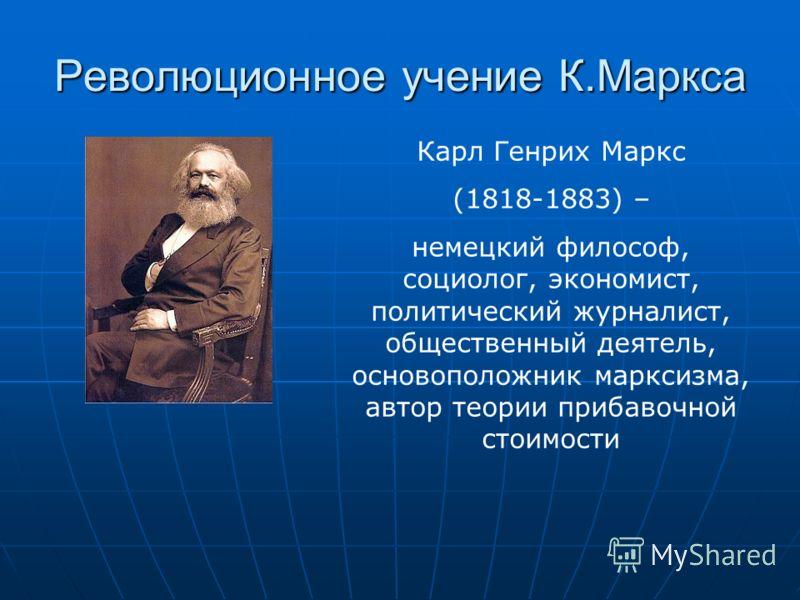 Революционное учение К.Маркса Карл Генрих Маркс (1818-1883) – немецкий философ, социолог, экономист, политический журналист, общественный деятель, основоположник марксизма, автор теории прибавочной стоимости
