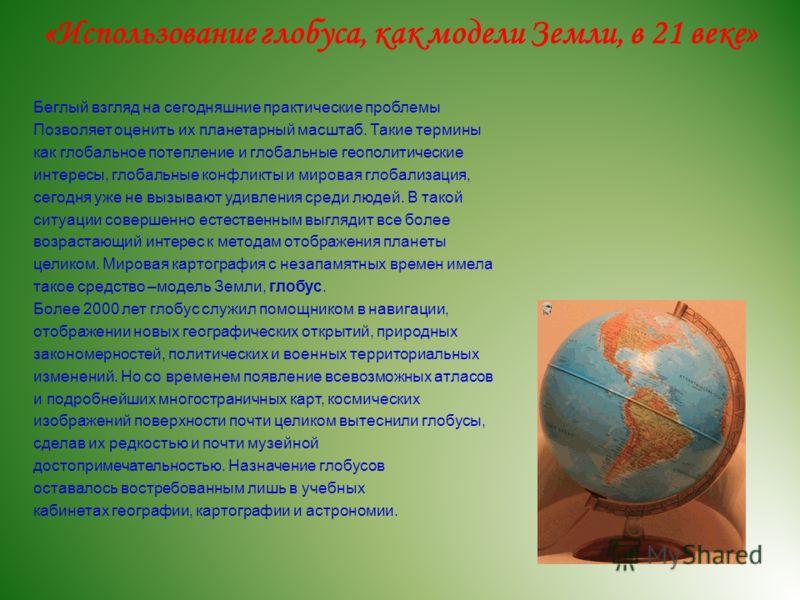 «Использование глобуса, как модели Земли, в 21 веке» Беглый взгляд на сегодняшние практические проблемы Позволяет оценить их планетарный масштаб. Такие термины как глобальное потепление и глобальные геополитические интересы, глобальные конфликты и ми