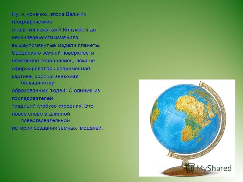 Ну, и, конечно, эпоха Великих географических открытий начатая Х.Колумбом до неузнаваемости изменила вышеупомянутые модели планеты. Сведения о земной поверхности неизменно пополнялись, пока не сформировалась современная картина, хорошо знакомая больши