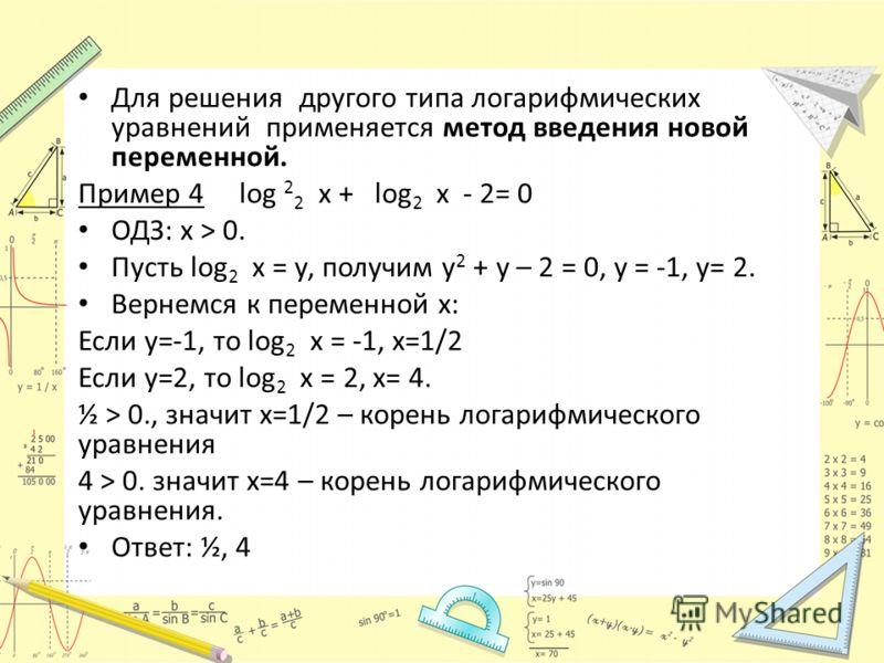 Для решения другого типа логарифмических уравнений применяется метод введения новой переменной. Пример 4 log 2 2 х + log 2 х - 2= 0 ОДЗ: х > 0. Пусть log 2 х = у, получим у 2 + у – 2 = 0, у = -1, у= 2. Вернемся к переменной х: Если у=-1, то log 2 х =
