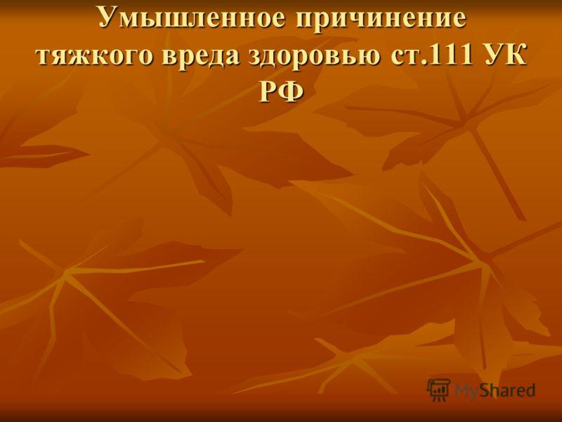 Умышленное причинение тяжкого вреда здоровью ст.111 УК РФ