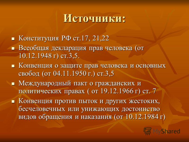 Источники: Конституция РФ ст.17, 21,22 Конституция РФ ст.17, 21,22 Всеобщая декларация прав человека (от 10.12.1948 г) ст.3,5. Всеобщая декларация прав человека (от 10.12.1948 г) ст.3,5. Конвенция о защите прав человека и основных свобод (от 04.11.19