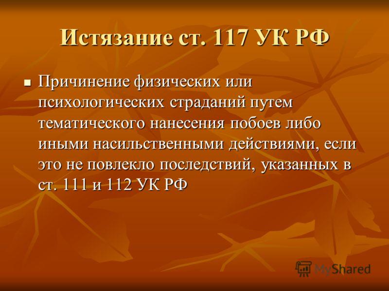 Истязание ст. 117 УК РФ Причинение физических или психологических страданий путем тематического нанесения побоев либо иными насильственными действиями, если это не повлекло последствий, указанных в ст. 111 и 112 УК РФ Причинение физических или психол