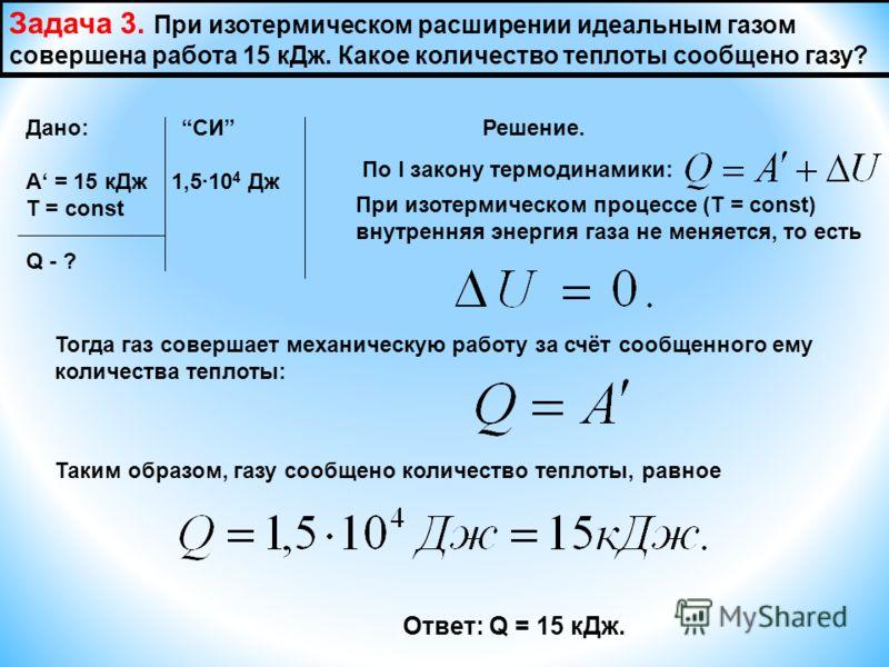 Задача 3. При изотермическом расширении идеальным газом совершена работа 15 кДж. Какое количество теплоты сообщено газу? Дано: СИ Решение. А = 15 кДж 1,510 4 Дж Т = const Q - ? По I закону термодинамики: При изотермическом процессе (Т = const) внутре