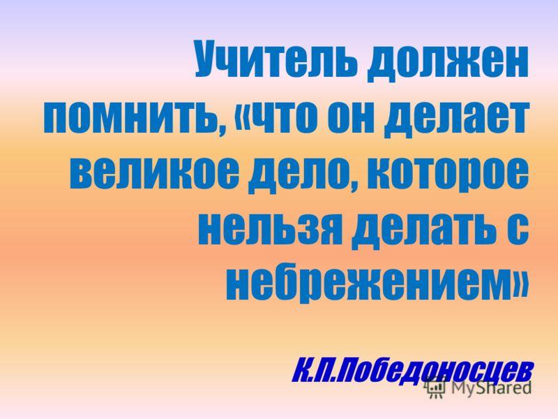Учитель должен помнить, «что он делает великое дело, которое нельзя делать с небрежением» К.П.Победоносцев
