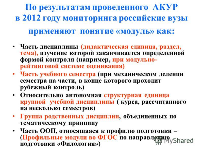 По результатам проведенного АКУР в 2012 году мониторинга российские вузы применяют понятие «модуль» как: Часть дисциплины (дидактическая единица, раздел, тема), изучение которой заканчивается определенной формой контроля (например, при модульно- рейт